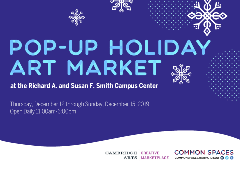 Pop-Up Holiday Art Market at the Richard A. and Susan F. Smith Campus Center. Thursday, December 12 through Sunday, December 15. Open Daily 11am-6pm. Cambridge Arts Council. Common Spaces.